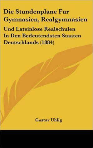 Die Stundenplane Fur Gymnasien, Realgymnasien: Und Lateinlose Realschulen In Den Bedeutendsten Staaten Deutschlands (1884) - Gustav Uhlig