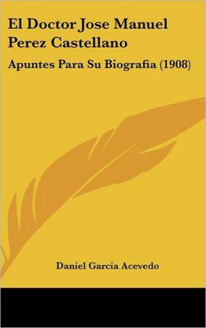 El Doctor Jose Manuel Perez Castellano: Apuntes Para Su Biografia (1908) - Daniel Garcia Acevedo