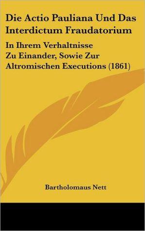 Die Actio Pauliana Und Das Interdictum Fraudatorium: In Ihrem Verhaltnisse Zu Einander, Sowie Zur Altromischen Executions (1861) - Bartholomaus Nett