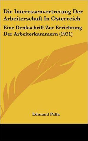 Die Interessenvertretung Der Arbeiterschaft In Osterreich: Eine Denkschrift Zur Errichtung Der Arbeiterkammern (1921)