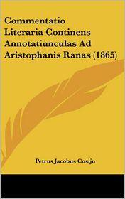 Commentatio Literaria Continens Annotatiunculas Ad Aristophanis Ranas (1865) - Petrus Jacobus Cosijn