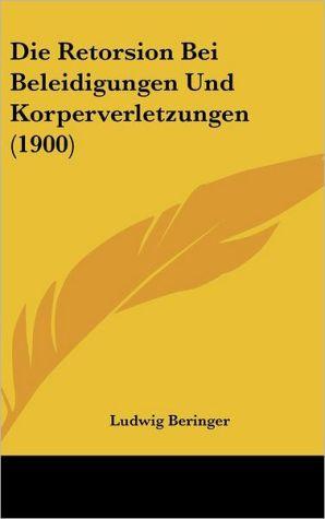 Die Retorsion Bei Beleidigungen Und Korperverletzungen (1900) - Ludwig Beringer