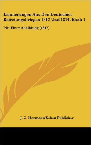 Erinnerungen Aus Den Deutschen Befreiungskriegen 1813 Und 1814, Book 1: Mit Einer Abbildung (1847) - J.C. Hermann'Schen Publisher