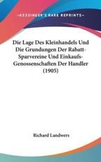 Die Lage Des Kleinhandels Und Die Grundungen Der Rabatt-Sparvereine Und Einkaufs-Genossenschaften Der Handler (1905) - Richard Landwers