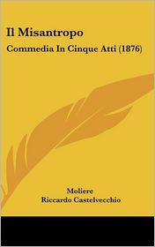 Il Misantropo: Commedia In Cinque Atti (1876) - Moliere, Riccardo Castelvecchio