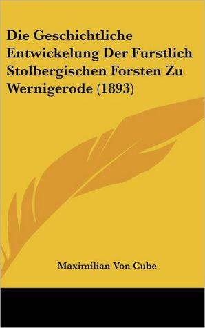Die Geschichtliche Entwickelung Der Furstlich Stolbergischen Forsten Zu Wernigerode (1893) - Maximilian Von Cube
