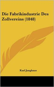 Die Fabrikindustrie Des Zollvereins (1848) - Karl Junghaus