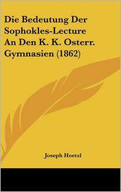Die Bedeutung Der Sophokles-Lecture an Den K. K. Osterr. Gymnasien (1862)