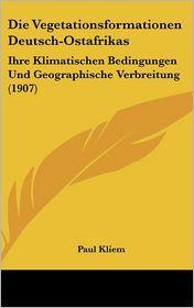 Die Vegetationsformationen Deutsch-Ostafrikas: Ihre Klimatischen Bedingungen Und Geographische Verbreitung (1907) - Paul Kliem