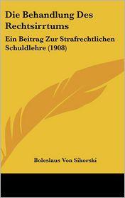 Die Behandlung Des Rechtsirrtums: Ein Beitrag Zur Strafrechtlichen Schuldlehre (1908) - Boleslaus Von Sikorski