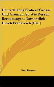 Deutschlands Fruhere Grosse Und Grenzen, So Wie Dessen Beraubungen, Namentlich Durch Frankreich (1861) - Otto Forster