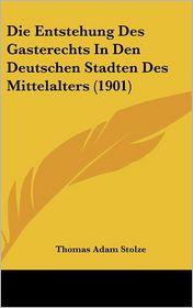 Die Entstehung Des Gasterechts In Den Deutschen Stadten Des Mittelalters (1901) - Thomas Adam Stolze