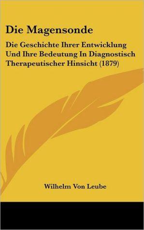 Die Magensonde: Die Geschichte Ihrer Entwicklung Und Ihre Bedeutung In Diagnostisch Therapeutischer Hinsicht (1879) - Wilhelm Von Leube