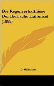 Die Regenverhaltnisse Der Iberische Halbinsel (1888) - G. Hellmann