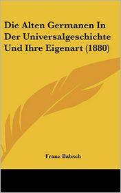 Die Alten Germanen in Der Universalgeschichte Und Ihre Eigenart (1880)