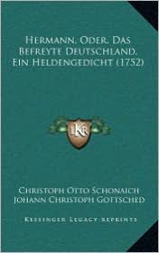 Hermann, Oder, Das Befreyte Deutschland, Ein Heldengedicht (1752) - Christoph Otto Schonaich, Johann Christoph Gottsched