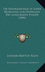 Die Reformatoren in Ihrer Beziehung Zur Doppelehe Des Landgrafen Philipp (1890) - Johann Baptist Rady