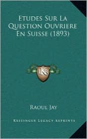 Etudes Sur La Question Ouvriere En Suisse (1893) - Raoul Jay