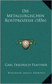 Die Metallurgischen Rostprozesse (1856) - Carl Friedrich Plattner