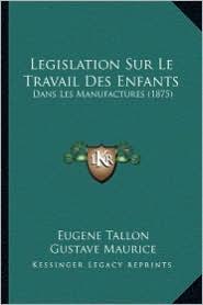 Legislation Sur Le Travail Des Enfants: Dans Les Manufactures (1875)