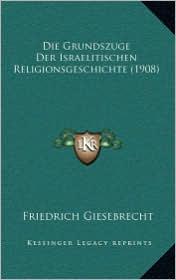 Die Grundszuge Der Israelitischen Religionsgeschichte (1908) - Friedrich Giesebrecht