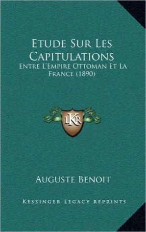 Etude Sur Les Capitulations: Entre L'Empire Ottoman Et La France (1890)