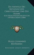 Die Anfange Des Katholischen Christentums Und Des Islams - Hugo Johannes Bestmann