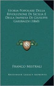 Storia Popolare Della Rivoluzione Di Sicilia E Della Impresa Di Giuseppe Garibaldi (1860) - Franco Mistrali