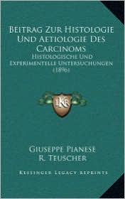 Beitrag Zur Histologie Und Aetiologie Des Carcinoms: Histologische Und Experimentelle Untersuchungen (1896) - Giuseppe Pianese, R. Teuscher
