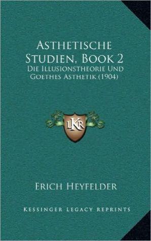 Asthetische Studien, Book 2: Die Illusionstheorie Und Goethes Asthetik (1904)
