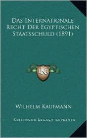 Das Internationale Recht Der Egyptischen Staatsschuld (1891) - Wilhelm Kaufmann