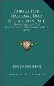 Cursus Der National Und Socialokonomie: Einschliesslich Der Hauptpunkte Der Finanzpolitik (1873) - Eugen Duhring
