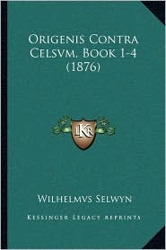 Origenis Contra Celsvm, Book 1-4 (1876) - Wilhelmvs Selwyn (Editor)