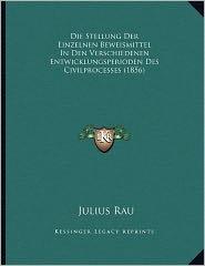 Die Stellung Der Einzelnen Beweismittel In Den Verschiedenen Entwicklungsperioden Des Civilprocesses (1856) - Julius Rau