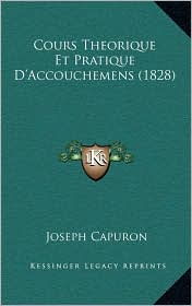 Cours Theorique Et Pratique D'Accouchemens (1828) - Joseph Capuron
