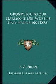 Grundlegung Zur Harmonie Des Wissens Und Handelns (1825) - F.G. Fritze