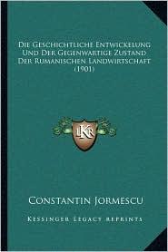 Die Geschichtliche Entwickelung Und Der Gegenwartige Zustand Der Rumanischen Landwirtschaft (1901) - Constantin Jormescu