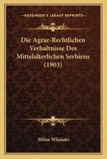 Die Agrar-Rechtlichen Verhaltnisse Des Mittelalterlichen Serbiens (1903) - Milan Wlainatz