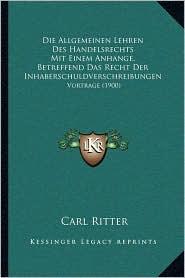 Die Allgemeinen Lehren Des Handelsrechts Mit Einem Anhange, Betreffend Das Recht Der Inhaberschuldverschreibungen: Vortrage (1900) - Carl Ritter