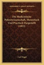 Die Medicinische Polizeiwissenschaft, Theoretisch Und Practisch Dargestellt (1853) - Dr Carl Vogel