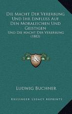 Die Macht Der Vererbung Und Ihr Einfluss Auf Den Moralischen Und Geistigen - Ludwig Buchner