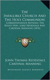 The Infallible Church And The Holy Communion: Correspondence Between The Right Hon. Lord Redesdale And Cardinal Manning (1876) - John Thomas Redesdale, Cardinal Manning