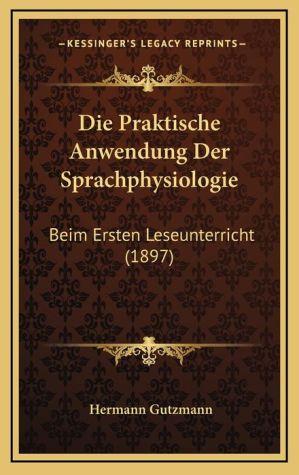 Die Praktische Anwendung Der Sprachphysiologie: Beim Ersten Leseunterricht (1897) - Hermann Gutzmann
