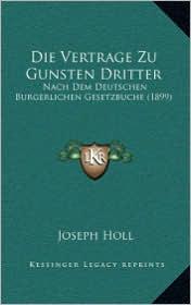 Die Vertrage Zu Gunsten Dritter: Nach Dem Deutschen Burgerlichen Gesetzbuche (1899) - Joseph Holl