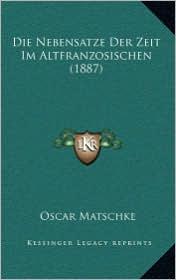 Die Nebensatze Der Zeit Im Altfranzosischen (1887) - Oscar Matschke