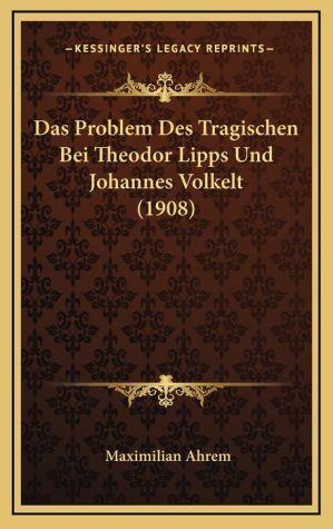 Das Problem Des Tragischen Bei Theodor Lipps Und Johannes Volkelt (1908)