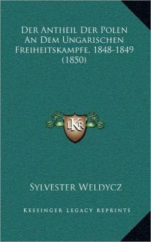 Der Antheil Der Polen An Dem Ungarischen Freiheitskampfe, 1848-1849 (1850) - Sylvester Weldycz