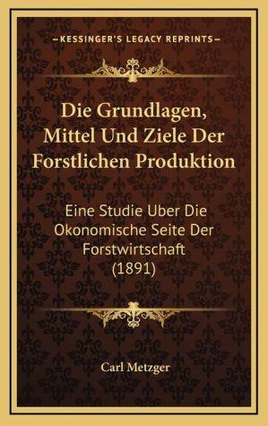 Die Grundlagen, Mittel Und Ziele Der Forstlichen Produktion: Eine Studie Uber Die Okonomische Seite Der Forstwirtschaft (1891)
