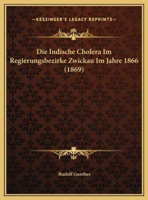 Die Indische Cholera Im Regierungsbezirke Zwickau Im Jahre 1866 (1869)