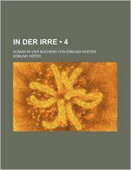 In Der Irre (4); Roman in Vier Buchern Von Edmund Hoefer - Edmund H?fer, Edmund Hofer